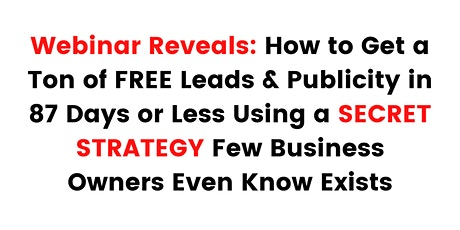 Get a Ton of FREE Leads & Publicity in 87 Days or Less tickets