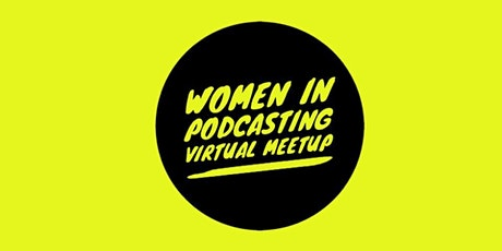 Women In Podcasting Virtual Meetup tickets