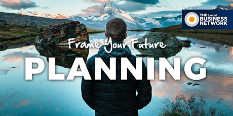 Planning - Frame Your Future with THE Local BUSINESS NETWORK tickets