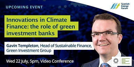 "22 July :  Gavin Templeton - Green Investment Group ""Innovations in Climate Finance : the role of green investment banks"" tickets"
