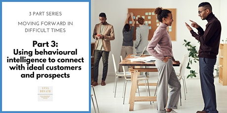 Moving Forward in Difficult Times: Part 3 Behavioural intelligence to connect with ideal customers and prospects tickets