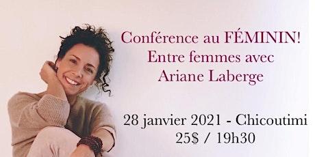 CHICOUTIMI - Conférence au Féminin – ENTRE FEMMES avec Ariane Laberge 25$  billets