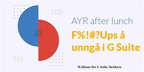 Webinar - AYR after lunch - F#%!ups å unngå i G Suite tickets