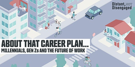 Distant, Not Disengaged | About That Career Plan... Millennials, Gen Zs and the Future of Work bilhetes