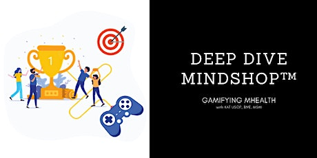 DEEP DIVE MINDSHOP™  Gamifying Mobile Health tickets