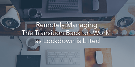 """Remotely managing the transition back to """"work"""" as lockdown is lifted tickets"""