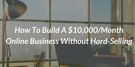 How To Build A $10,000/Month Online Business Without Hard Selling tickets