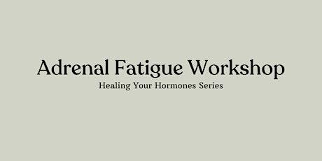 Adrenal Fatigue Workshop | Healing Your Hormones Series tickets