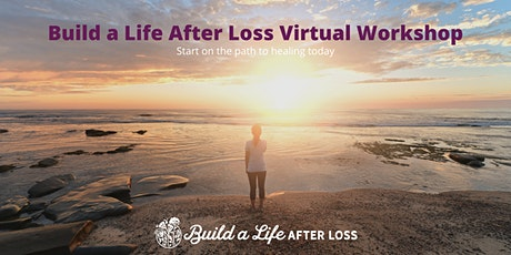 July: Build a Life After Loss Virtual Workshop tickets