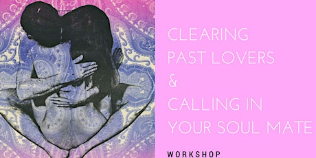 Clearing  Your Past Lovers and Calling in your Soulmate tickets