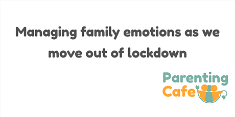 Managing family emotions as we move out of lockdown Please book all 4 dates tickets