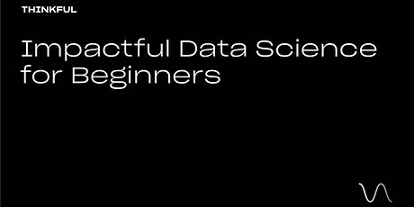 Thinkful Speaker Series || Impactful Data Science for Beginners tickets