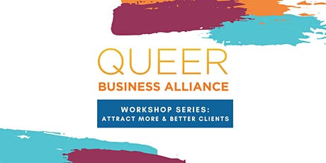 Queer Business Alliance WorkShop Series: Attracting MORE & BETTER clients! tickets