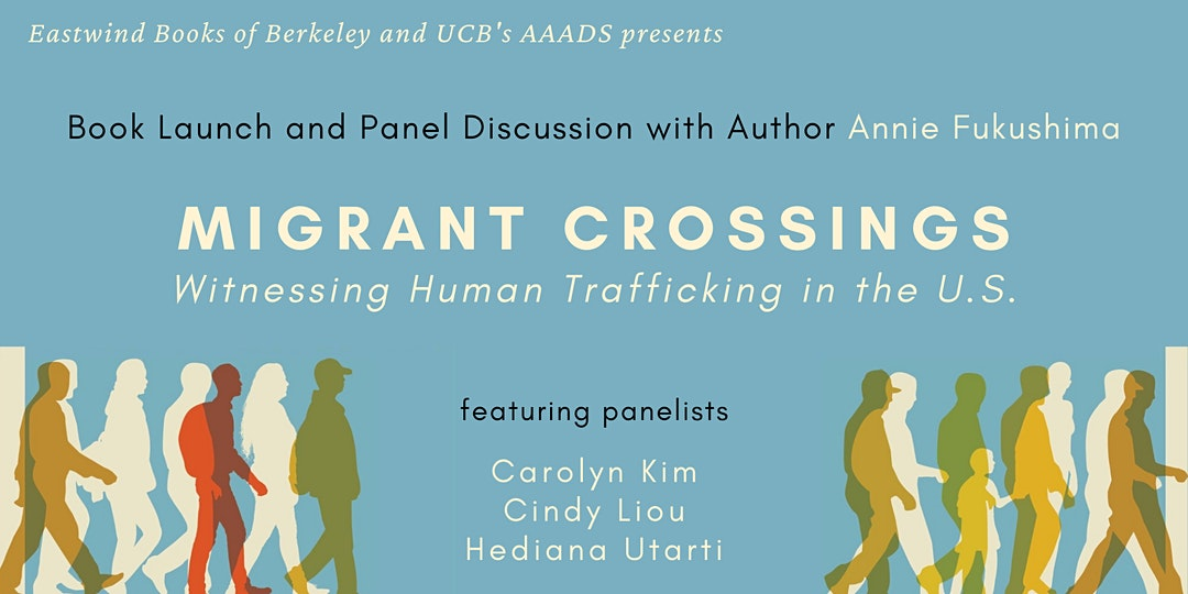 Eastwind Boks of Berkley and UC 's AAADS presents 'Book Launch ad Panel Discussion with Author Annie Fukushima' Migrant Crossings Witnessing Human Trafficking in the U.S. featuring panelists Carolyn Kim, Cindy Liou, Hediana Utarti