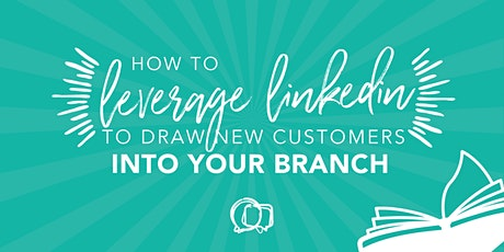How to Leverage Your LinkedIn to Draw More Customers Into Your Branch tickets