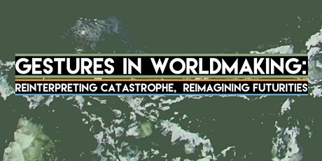 Gestures in Worldmaking: Reinterpreting Catastrophe, Reimagining Futurities tickets