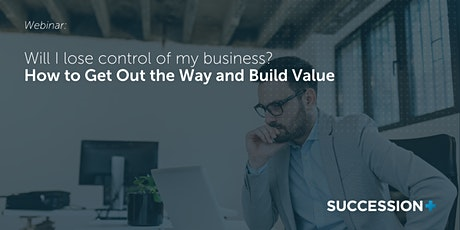 Will I Lose Control of My Business - How to Get Out the Way and Build Value tickets