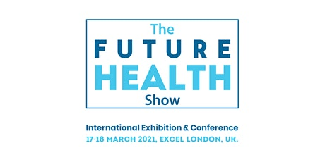 The Future Health Show , Excel London 17 & 18 March 2021 tickets
