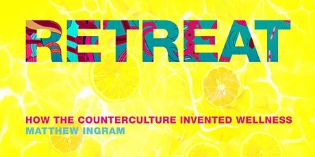 Retreat: How the Counterculture Invented Wellness – outdoor book launch tickets