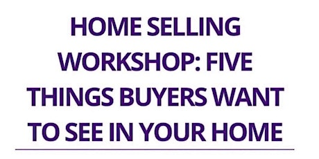 Home Selling Workshop: Five Things Buyers Want to See in Your Home tickets