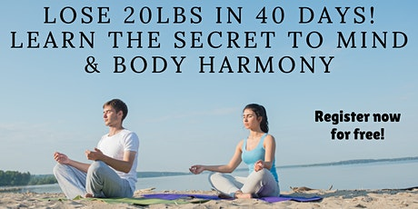 Lose 20 lbs in 40 days. The Secret to Mind & Body Harmony! tickets