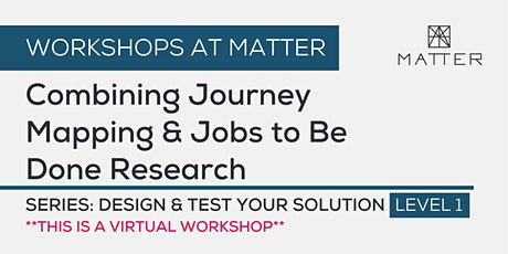 MATTER Workshop: Combining Journey Mapping and Jobs to Be Done Research tickets