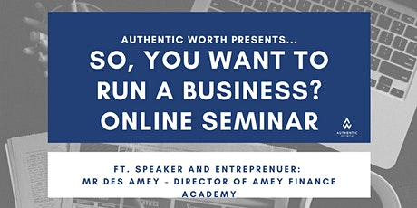 SO, YOU WANT TO RUN A BUSINESS? ONLINE SEMINAR tickets