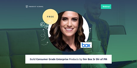 Webinar: Build Consumer Grade Enterprise Products by fmr Box Sr Dir of PM tickets