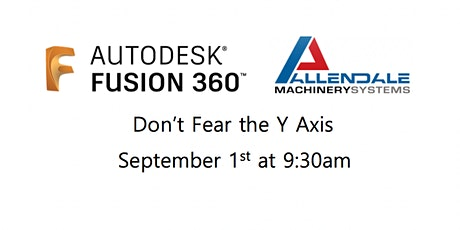 "Fusion 360 ""Don't Fear the Y Axis"" Hosted by Allendale Machinery Systems tickets"