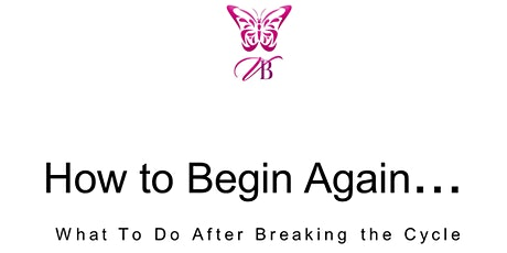 How to Begin Again...Breaking the Cycle & Your Journey to Better Days tickets