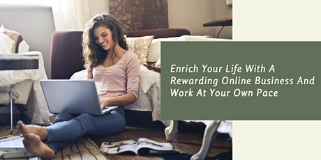 Enrich Your Life With A Rewarding Online Business And Work At Your Own Pace tickets