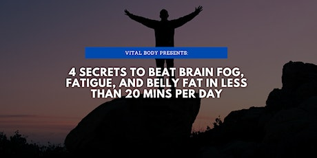 4 Secrets to Eliminate brain fog, fatigue, and fat in less than 20 mins/day tickets