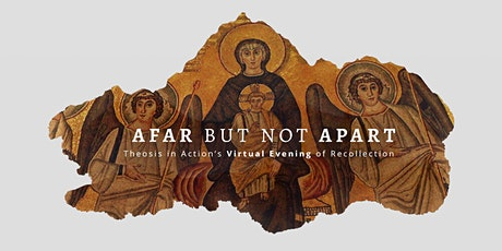 Afar But Not Apart: Theosis in Action's Virtual Evening of Recollection tickets