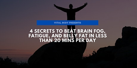 4 Secrets to Eliminate fatigue, brain fog, and fat in less than 20 mins/day tickets