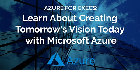 Azure for Executives: Learn About Creating Tomorrow's Vision Today with Mic tickets