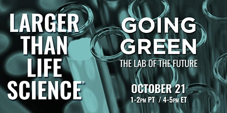 LARGER THAN LIFE SCIENCE | Going Green: The Lab of the Future tickets