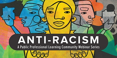 Anti-Racism: A Public Professional Learning Community Webinar Series tickets