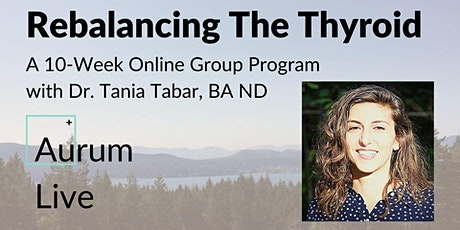 Rebalancing The Thyroid - A 10-Week Program with Dr. Tania Tabar, ND tickets