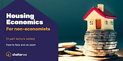 4 Part Lecture Series – Housing Economics for non-economists