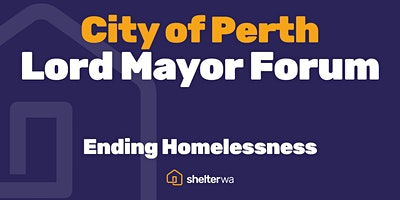 City of Perth – Lord Mayor Forum. Ending Homelessness