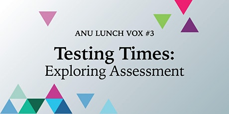 Testing Times: Exploring Assessment  [ANU Lunch Vox #3] tickets
