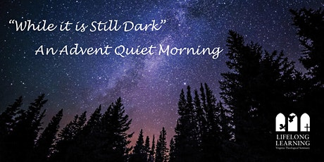"""While it is Still Dark"":  An Advent Quiet Morning tickets"