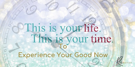 This is your life, this is your time to Experience Your Good Now tickets