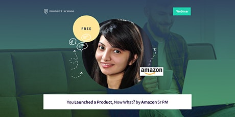 Webinar: You Launched a Product, Now What? by Amazon Sr PM tickets