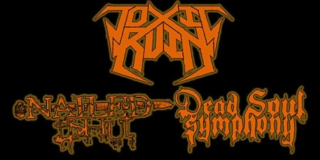 Toxic Ruin ,Nailed shut, Dead soul Symphony, tickets