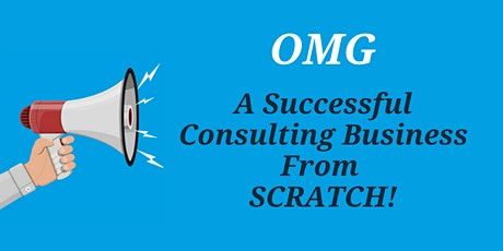 OMG A Consulting Business Built form Scratch! tickets