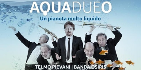 "BANDA OSIRIS & TELMO PIEVANI in ""AQUADUEO. UN PIANETA MOLTO LIQUIDO"" tickets"