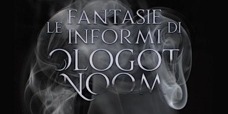Le fantasie informi di Ologot Noom biglietti