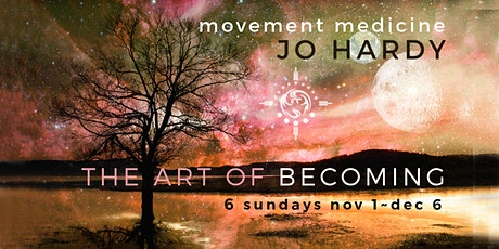 The Art of Becoming MOVEMENT MEDICINE 6 week ONLINE with JO HARDY