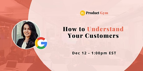 How to Understand Your Customers w/ Google PM tickets
